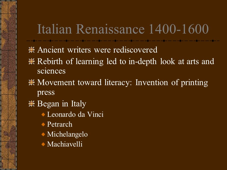 Italian Renaissance 1400-1600 Ancient writers were rediscovered Rebirth of learning led to in-depth look at arts and sciences Movement toward literacy: Invention of printing press Began in Italy Leonardo da Vinci Petrarch Michelangelo Machiavelli