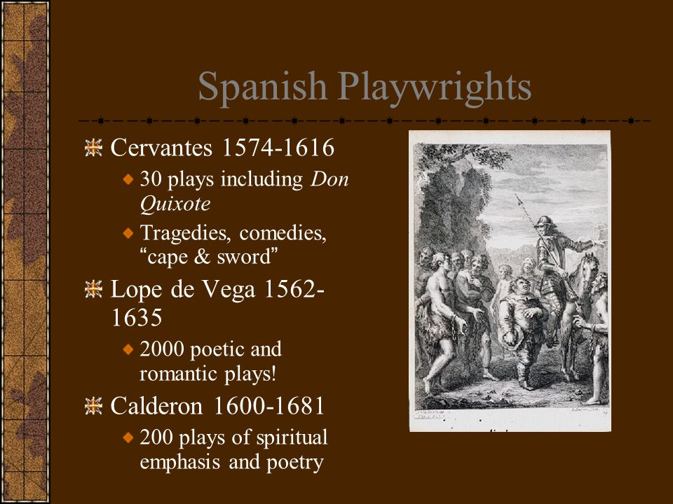 Spanish Playwrights Cervantes 1574-1616 30 plays including Don Quixote Tragedies, comedies, cape & sword Lope de Vega 1562- 1635 2000 poetic and romantic plays.