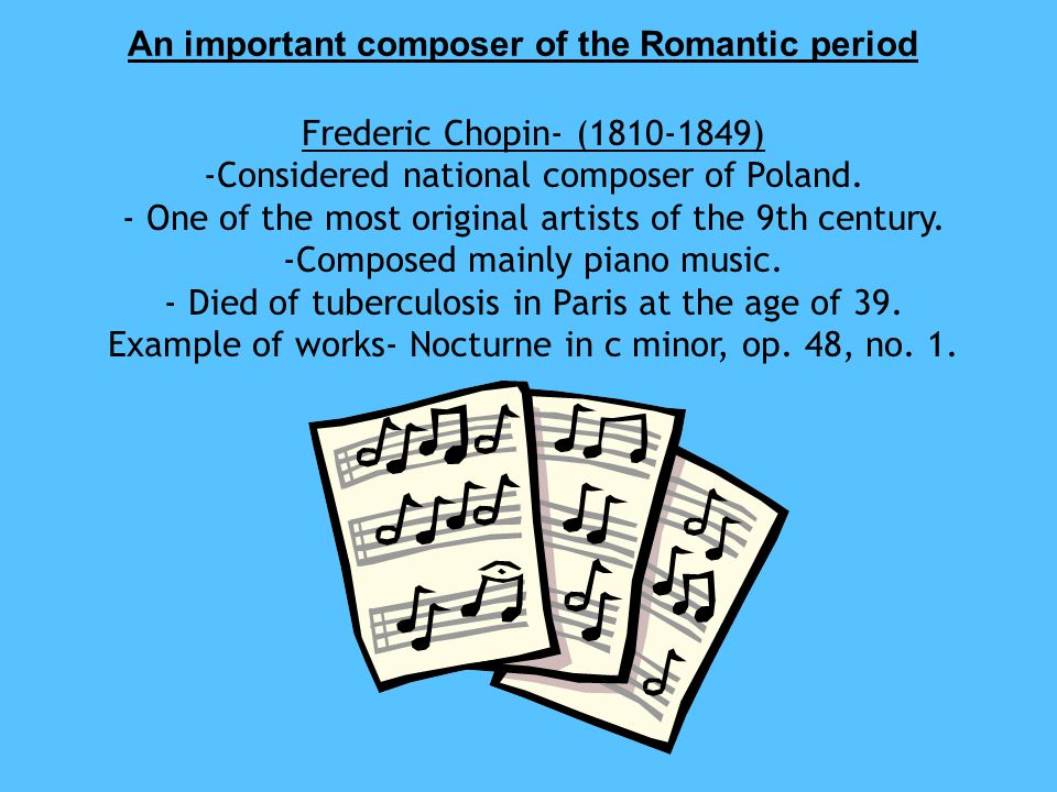 An important composer of the Romantic period Frederic Chopin- (1810-1849) -Considered national composer of Poland.
