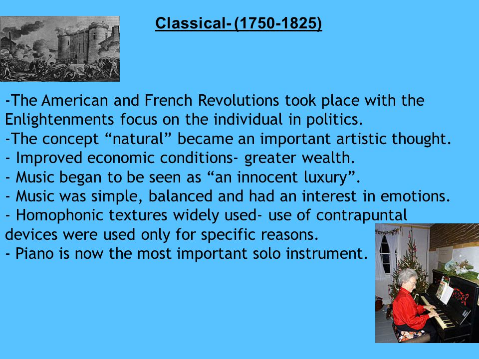 Classical- (1750-1825) -The American and French Revolutions took place with the Enlightenments focus on the individual in politics.