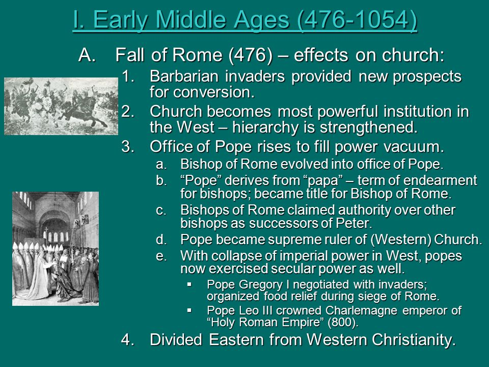 I. Early Middle Ages (476-1054) A.Fall of Rome (476) – effects on church: 1.Barbarian invaders provided new prospects for conversion. 2.Church becomes