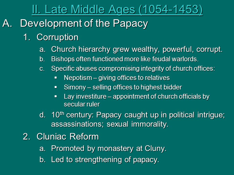 II. Late Middle Ages (1054-1453) A.Development of the Papacy 1.Corruption a.Church hierarchy grew wealthy, powerful, corrupt. b.Bishops often function