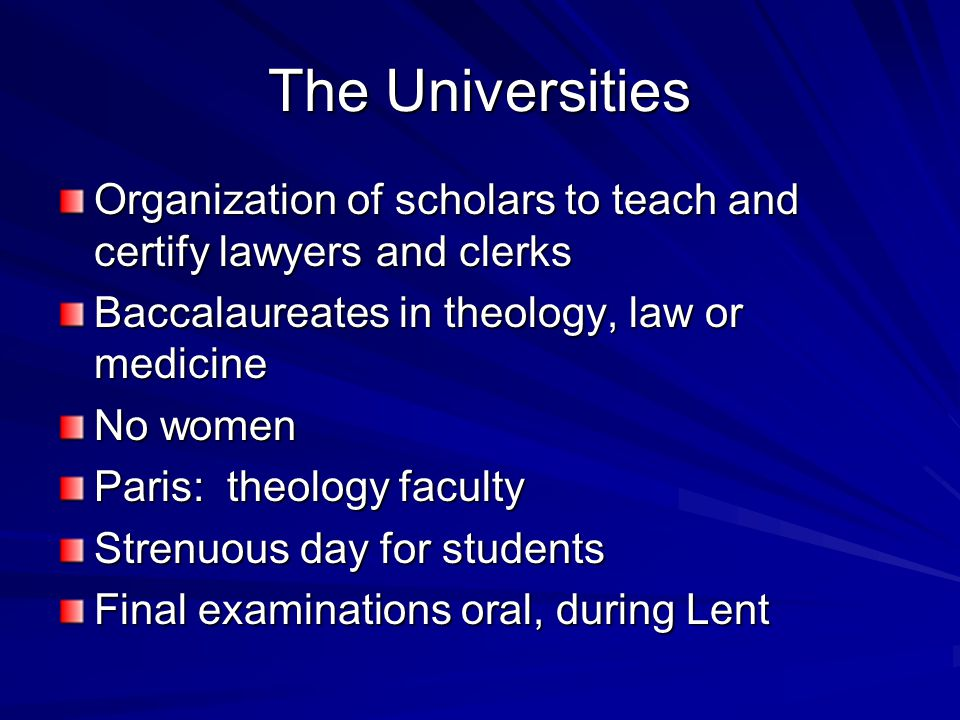 The Universities Organization of scholars to teach and certify lawyers and clerks Baccalaureates in theology, law or medicine No women Paris: theology faculty Strenuous day for students Final examinations oral, during Lent