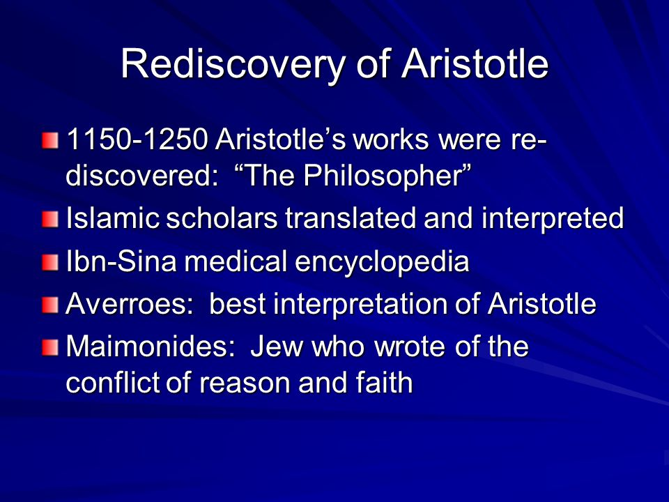 Rediscovery of Aristotle 1150-1250 Aristotle's works were re- discovered: The Philosopher Islamic scholars translated and interpreted Ibn-Sina medical encyclopedia Averroes: best interpretation of Aristotle Maimonides: Jew who wrote of the conflict of reason and faith