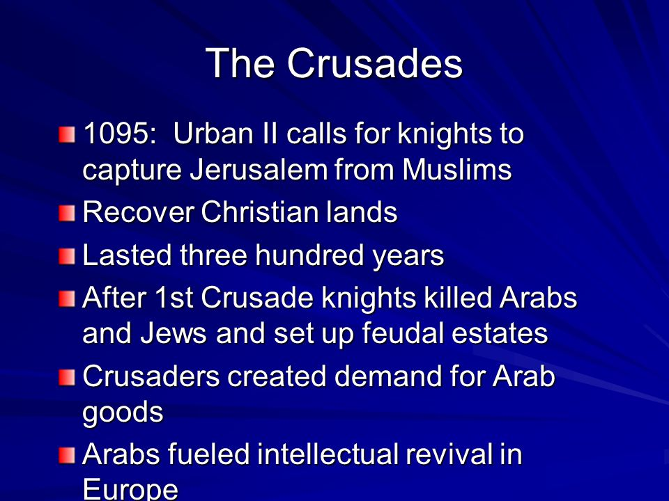 The Crusades 1095: Urban II calls for knights to capture Jerusalem from Muslims Recover Christian lands Lasted three hundred years After 1st Crusade knights killed Arabs and Jews and set up feudal estates Crusaders created demand for Arab goods Arabs fueled intellectual revival in Europe