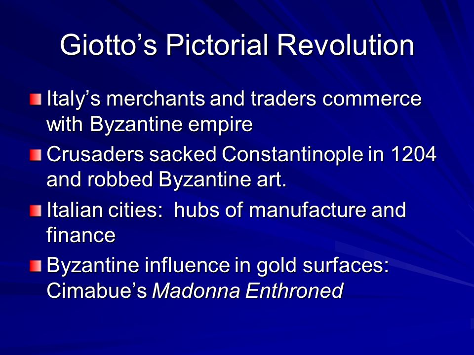 Giotto's Pictorial Revolution Italy's merchants and traders commerce with Byzantine empire Crusaders sacked Constantinople in 1204 and robbed Byzantine art.