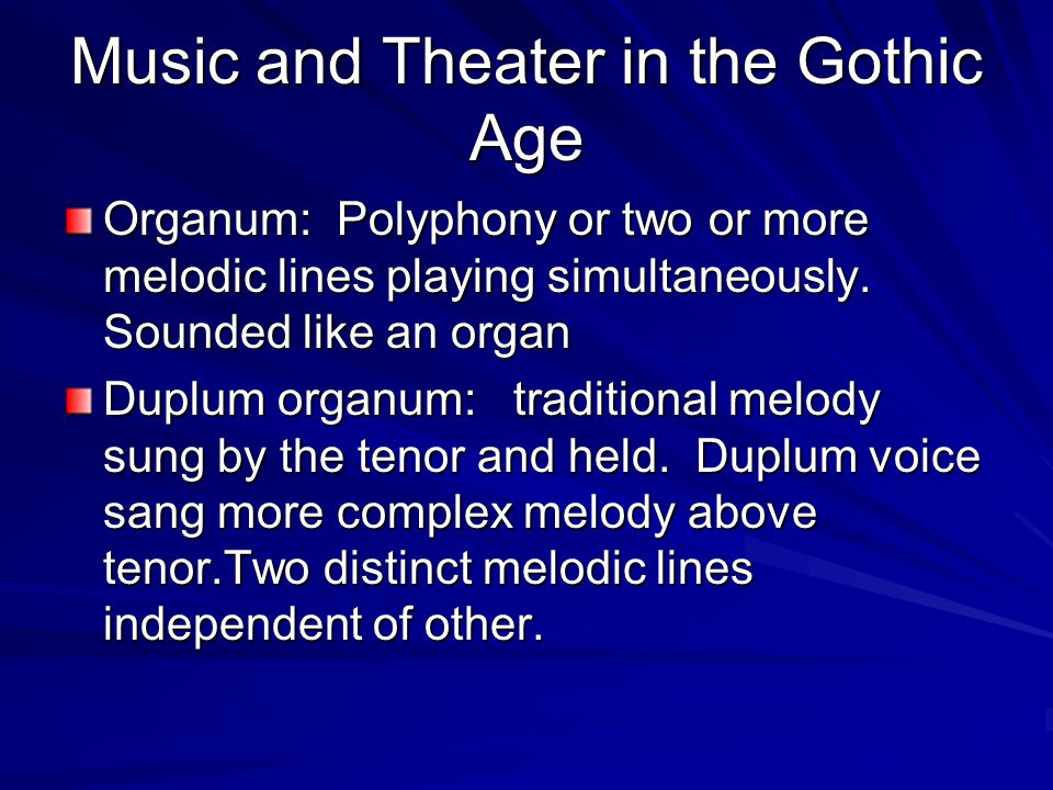 Music and Theater in the Gothic Age Organum: Polyphony or two or more melodic lines playing simultaneously.