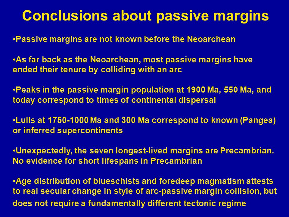 Conclusions about passive margins Passive margins are not known before the Neoarchean As far back as the Neoarchean, most passive margins have ended their tenure by colliding with an arc Peaks in the passive margin population at 1900 Ma, 550 Ma, and today correspond to times of continental dispersal Lulls at 1750-1000 Ma and 300 Ma correspond to known (Pangea) or inferred supercontinents Unexpectedly, the seven longest-lived margins are Precambrian.