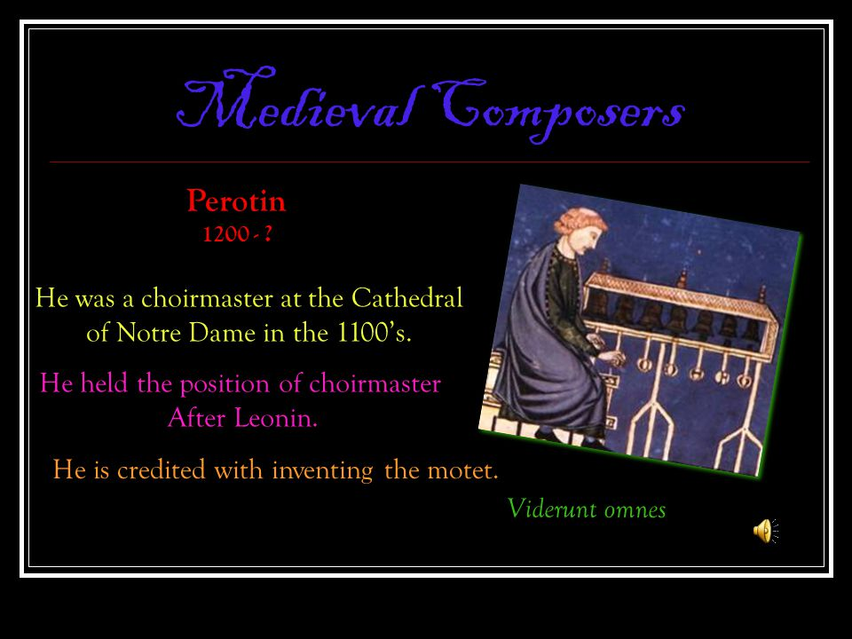 Medieval Composers Viderunt omnes Perotin 1200 - ? He was a choirmaster at the Cathedral of Notre Dame in the 1100's. He held the position of choirmas