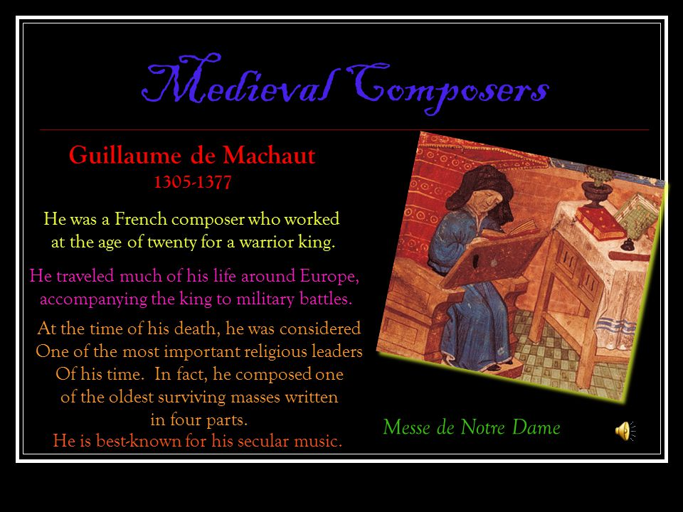 Medieval Composers Messe de Notre Dame Guillaume de Machaut 1305-1377 He was a French composer who worked at the age of twenty for a warrior king. He