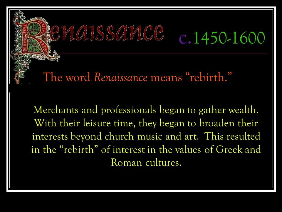 """c. 1450-1600 The word Renaissance means """"rebirth."""" Merchants and professionals began to gather wealth. With their leisure time, they began to broaden"""