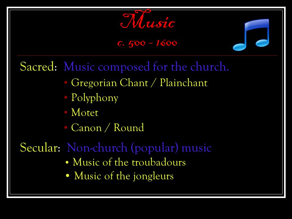 Music c. 500 - 1600 Sacred: Music composed for the church. Gregorian Chant / Plainchant Polyphony Motet Canon / Round Secular: Non-church (popular) mu