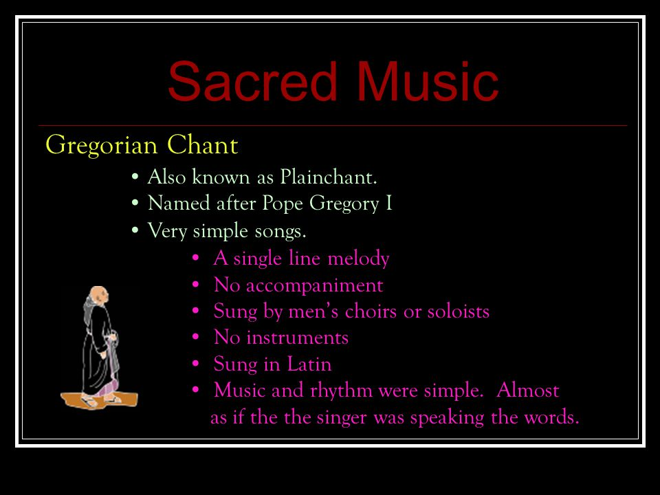 Sacred Music Gregorian Chant Very simple songs. A single line melody No accompaniment Sung by men's choirs or soloists No instruments Sung in Latin Mu