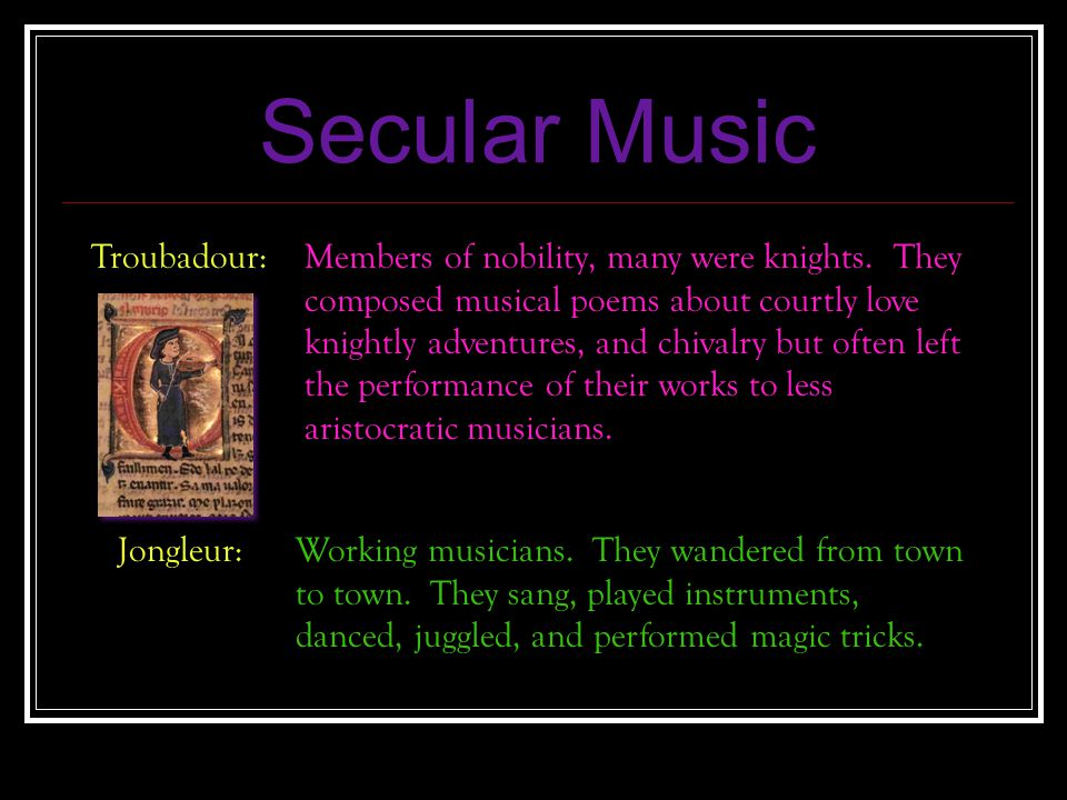 Secular Music Troubadour:Members of nobility, many were knights. They composed musical poems about courtly love knightly adventures, and chivalry but