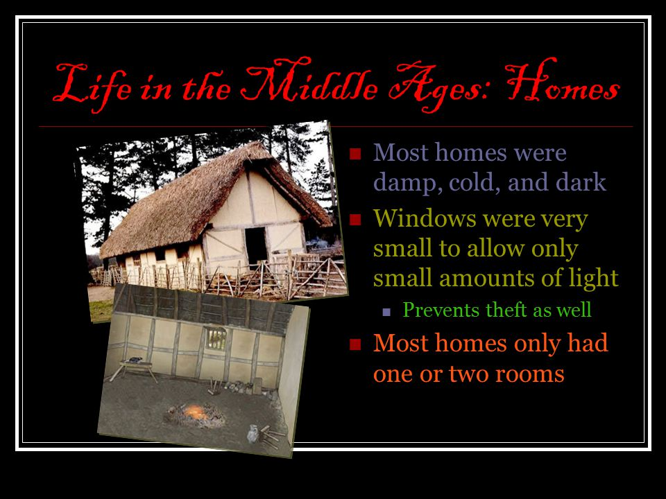 Life in the Middle Ages: Homes Most homes were damp, cold, and dark Windows were very small to allow only small amounts of light Prevents theft as wel