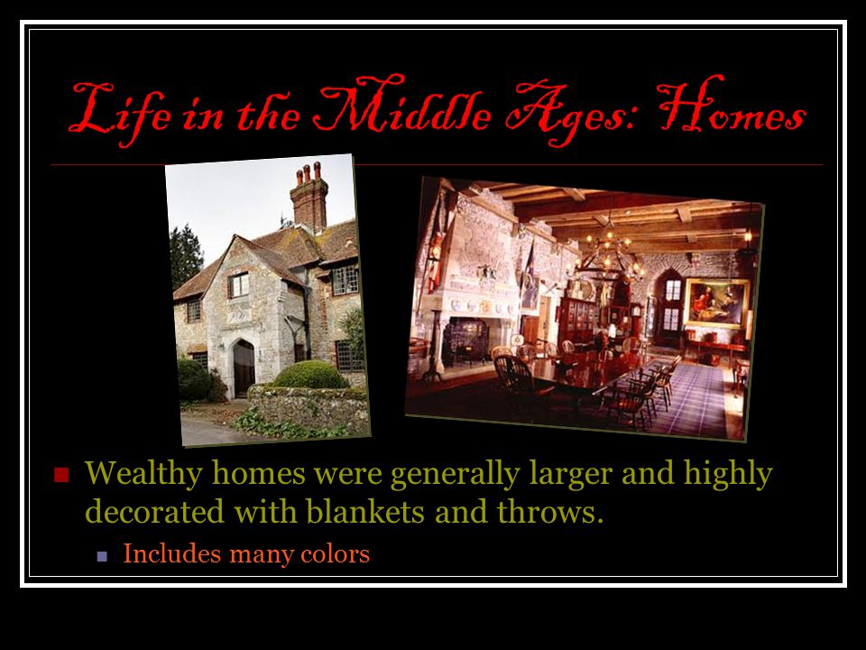 Life in the Middle Ages: Homes Wealthy homes were generally larger and highly decorated with blankets and throws. Includes many colors