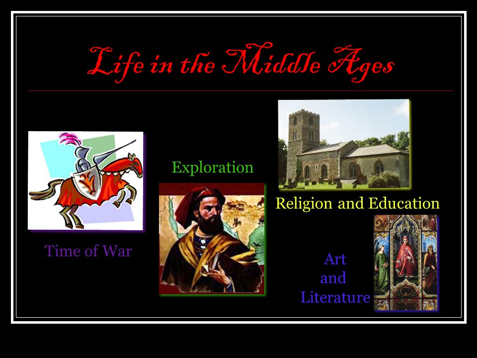 Life in the Middle Ages Time of War Exploration Religion and Education Art and Literature