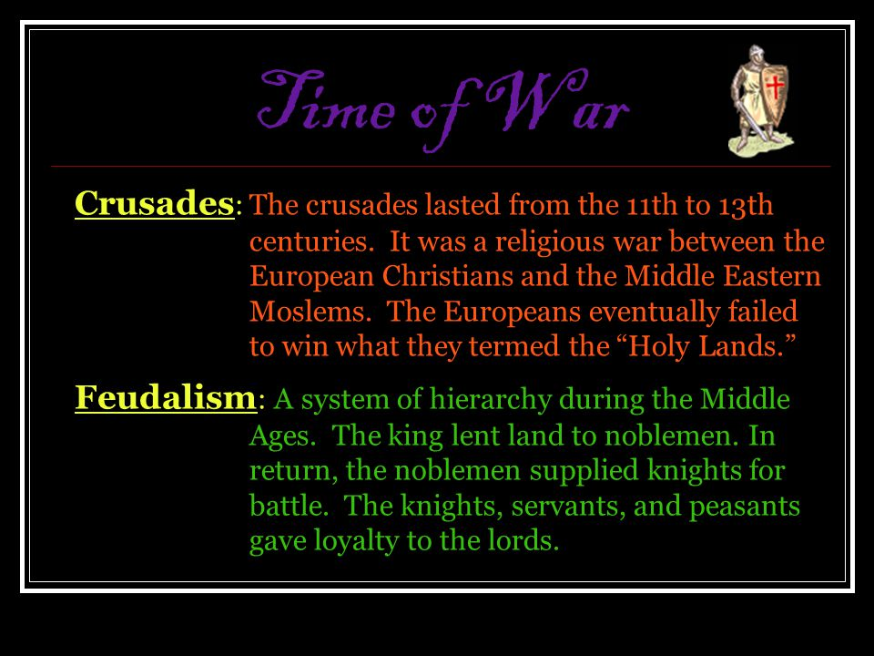 Time of War Crusades :The crusades lasted from the 11th to 13th centuries. It was a religious war between the European Christians and the Middle Easte