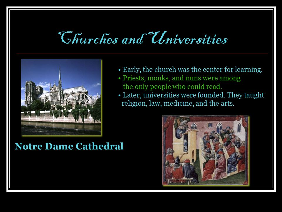 Churches and Universities Notre Dame Cathedral Early, the church was the center for learning. Priests, monks, and nuns were among the only people who