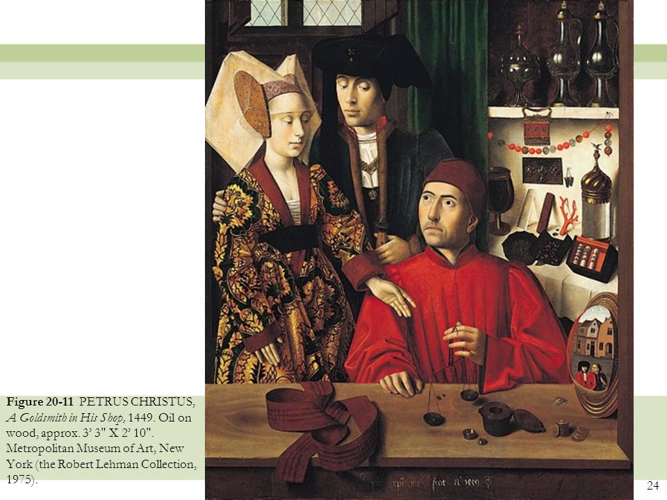 24 Figure 20-11 PETRUS CHRISTUS, A Goldsmith in His Shop, 1449. Oil on wood, approx. 3' 3