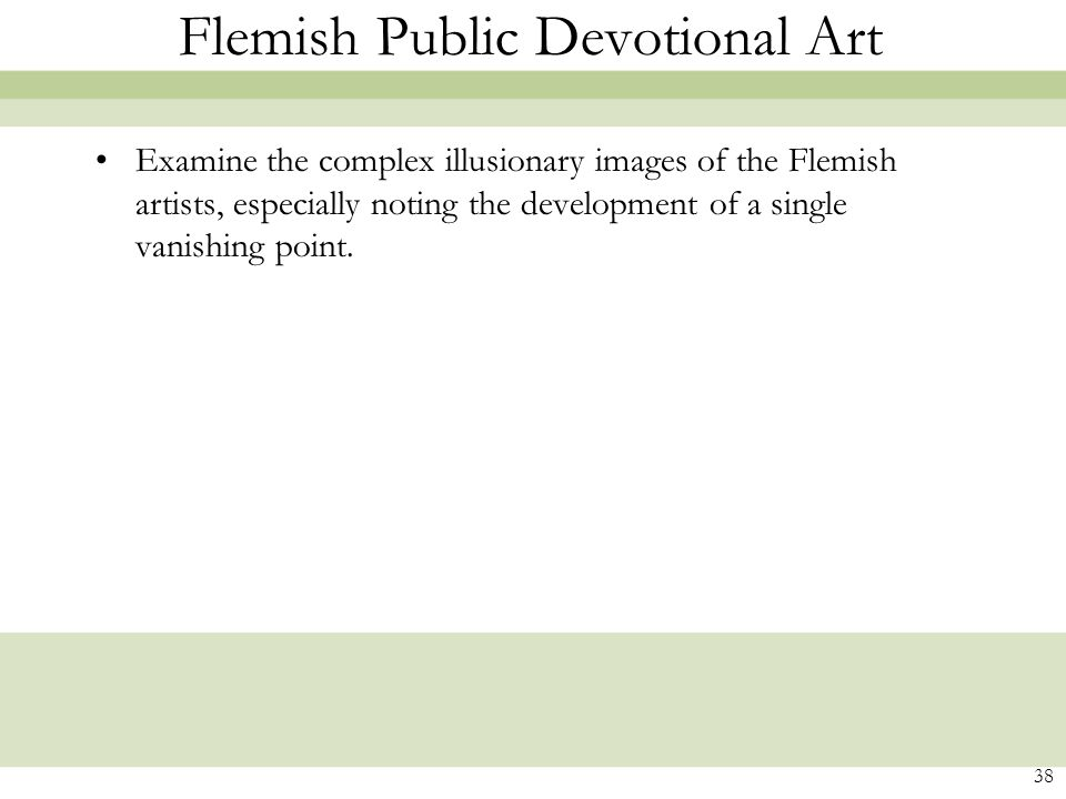 38 Flemish Public Devotional Art Examine the complex illusionary images of the Flemish artists, especially noting the development of a single vanishing point.