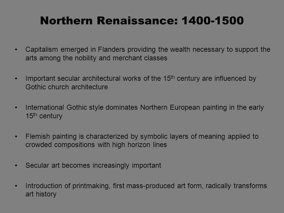 Northern Renaissance: 1400-1500 Capitalism emerged in Flanders providing the wealth necessary to support the arts among the nobility and merchant classes Important secular architectural works of the 15 th century are influenced by Gothic church architecture International Gothic style dominates Northern European painting in the early 15 th century Flemish painting is characterized by symbolic layers of meaning applied to crowded compositions with high horizon lines Secular art becomes increasingly important Introduction of printmaking, first mass-produced art form, radically transforms art history