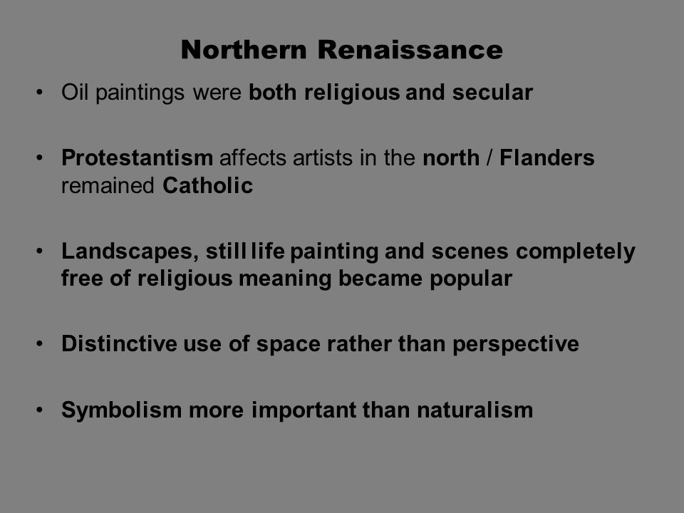 Northern Renaissance Oil paintings were both religious and secular Protestantism affects artists in the north / Flanders remained Catholic Landscapes, still life painting and scenes completely free of religious meaning became popular Distinctive use of space rather than perspective Symbolism more important than naturalism