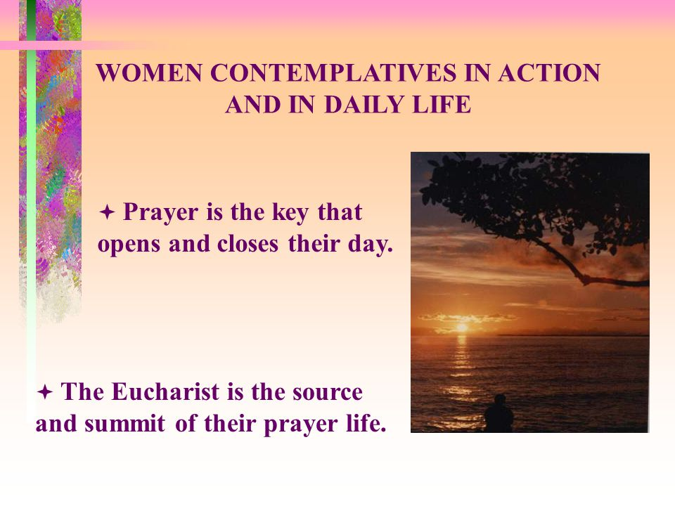 WOMEN CONTEMPLATIVES IN ACTION AND IN DAILY LIFE  Prayer is the key that opens and closes their day.