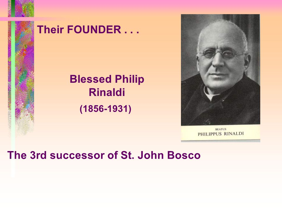 Their FOUNDER... Blessed Philip Rinaldi (1856-1931) The 3rd successor of St. John Bosco