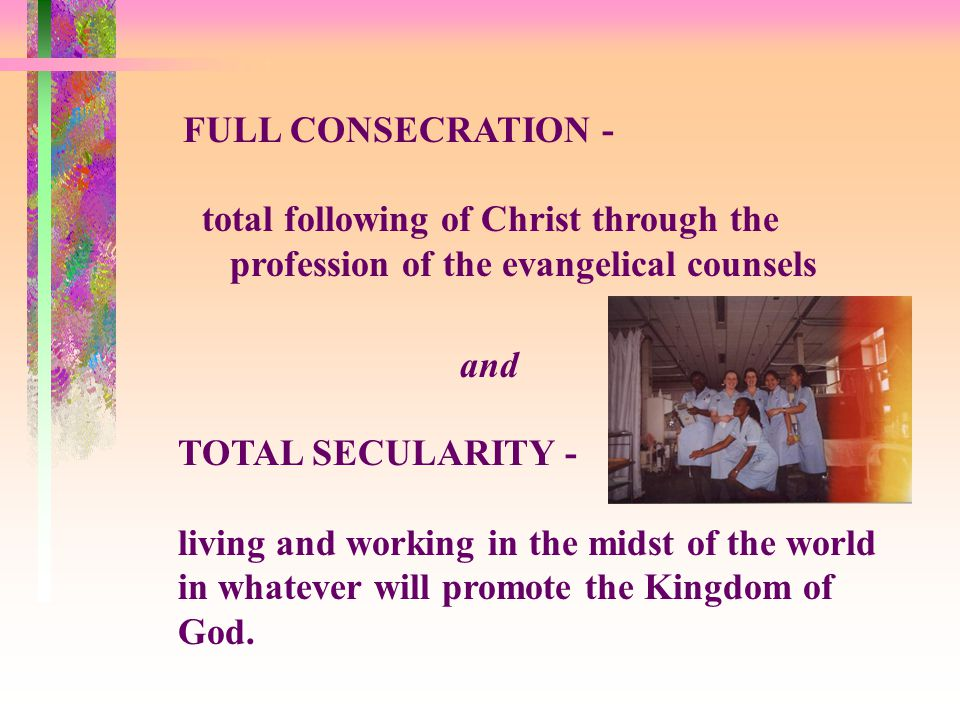 FULL CONSECRATION - total following of Christ through the profession of the evangelical counsels and TOTAL SECULARITY - living and working in the midst of the world in whatever will promote the Kingdom of God.
