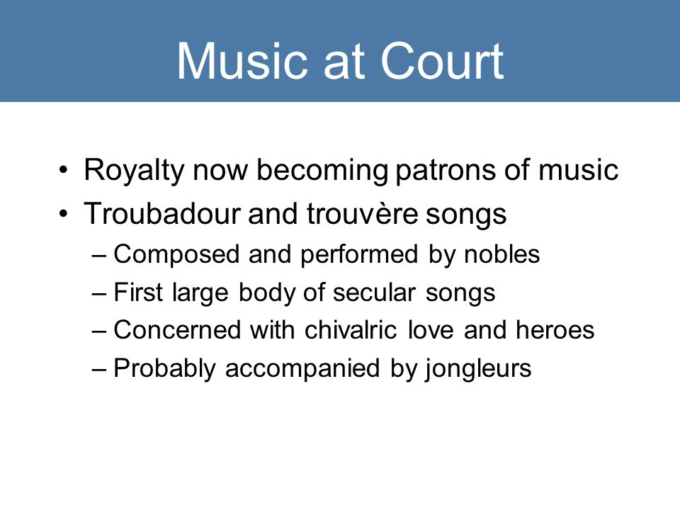 Music at Court Royalty now becoming patrons of music Troubadour and trouvère songs –Composed and performed by nobles –First large body of secular songs –Concerned with chivalric love and heroes –Probably accompanied by jongleurs
