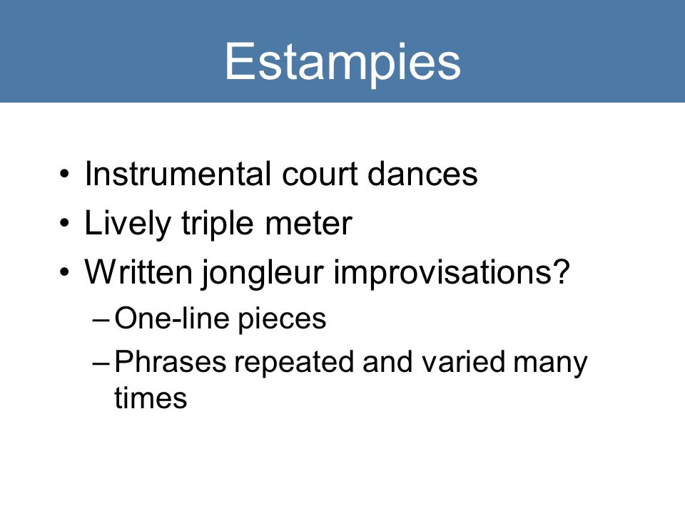 Estampies Instrumental court dances Lively triple meter Written jongleur improvisations.