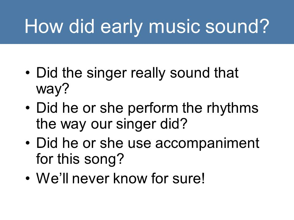 How did early music sound. Did the singer really sound that way.