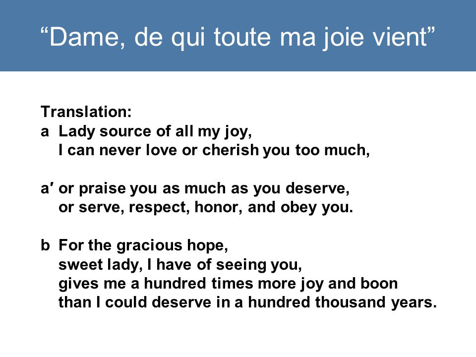 Dame, de qui toute ma joie vient Translation: aLady source of all my joy, I can never love or cherish you too much, a′or praise you as much as you deserve, or serve, respect, honor, and obey you.