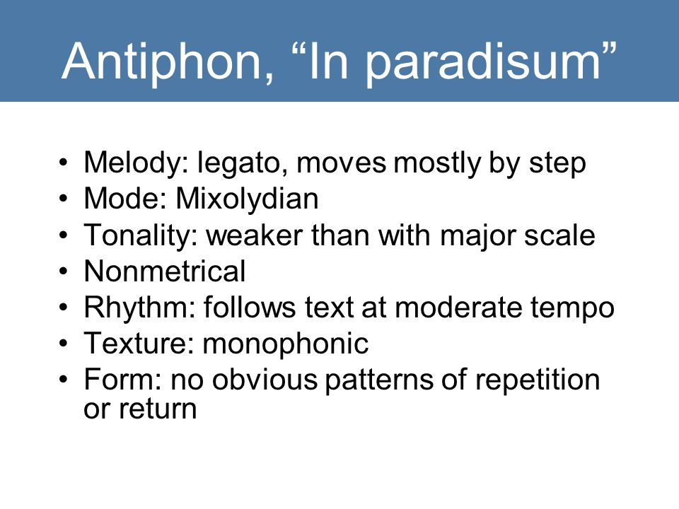 Antiphon, In paradisum Melody: legato, moves mostly by step Mode: Mixolydian Tonality: weaker than with major scale Nonmetrical Rhythm: follows text at moderate tempo Texture: monophonic Form: no obvious patterns of repetition or return