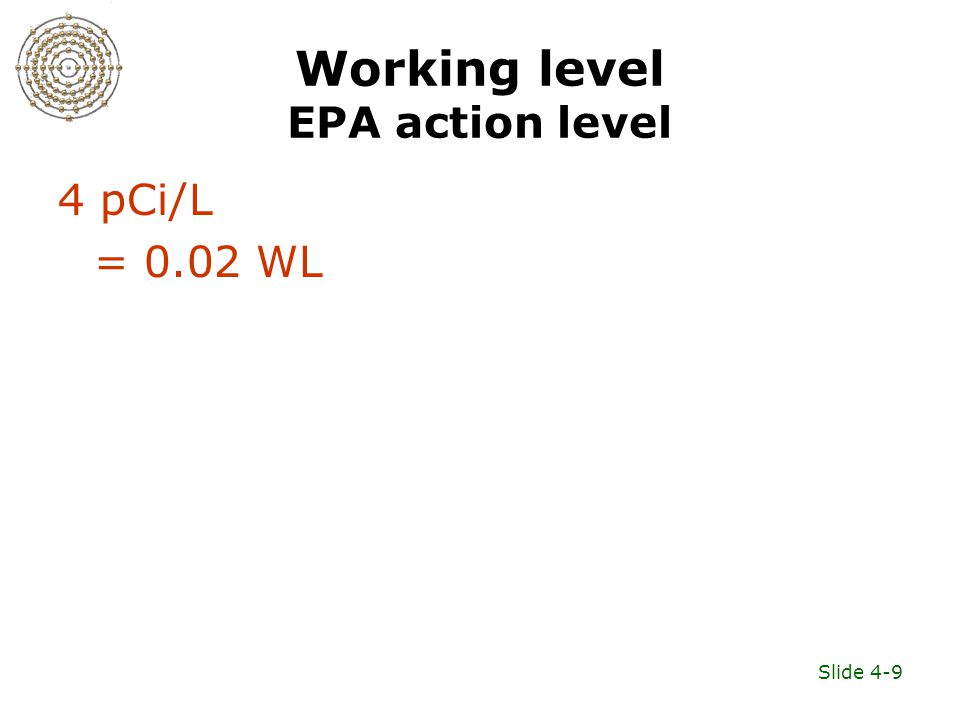 Slide 4-9 Working level EPA action level 4 pCi/L = 0.02 WL