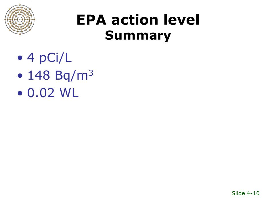 Slide 4-10 EPA action level Summary 4 pCi/L 148 Bq/m 3 0.02 WL
