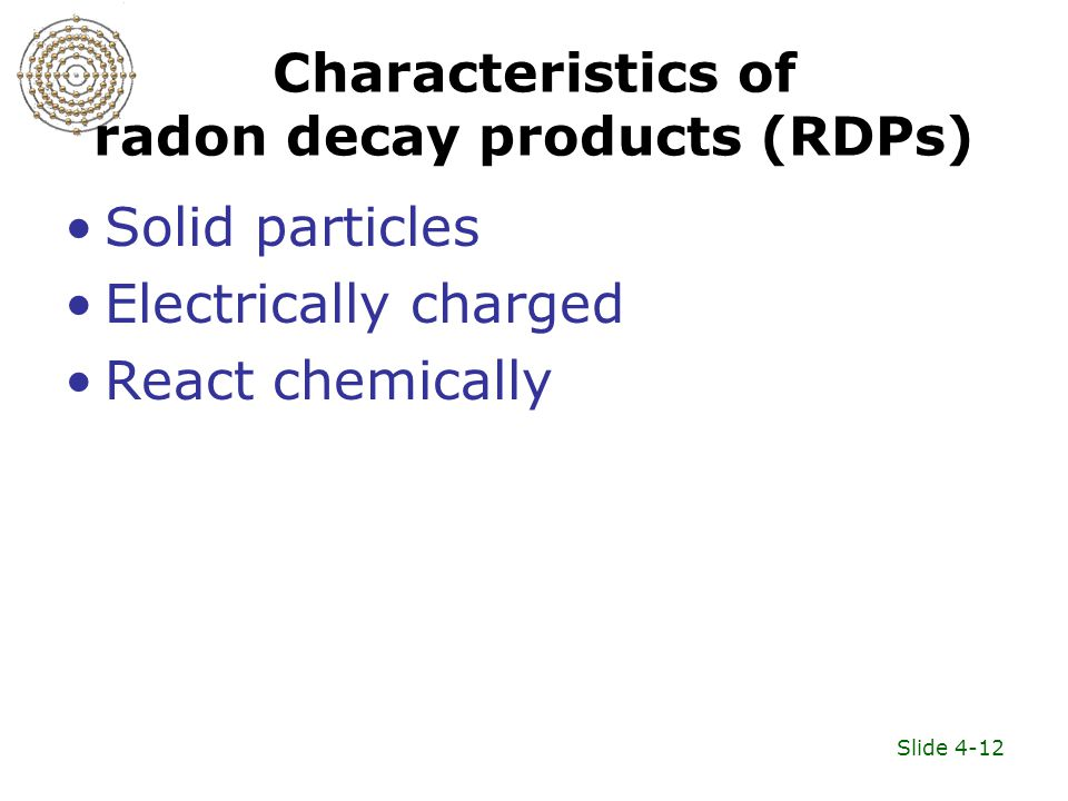 Slide 4-12 Characteristics of radon decay products (RDPs) Solid particles Electrically charged React chemically