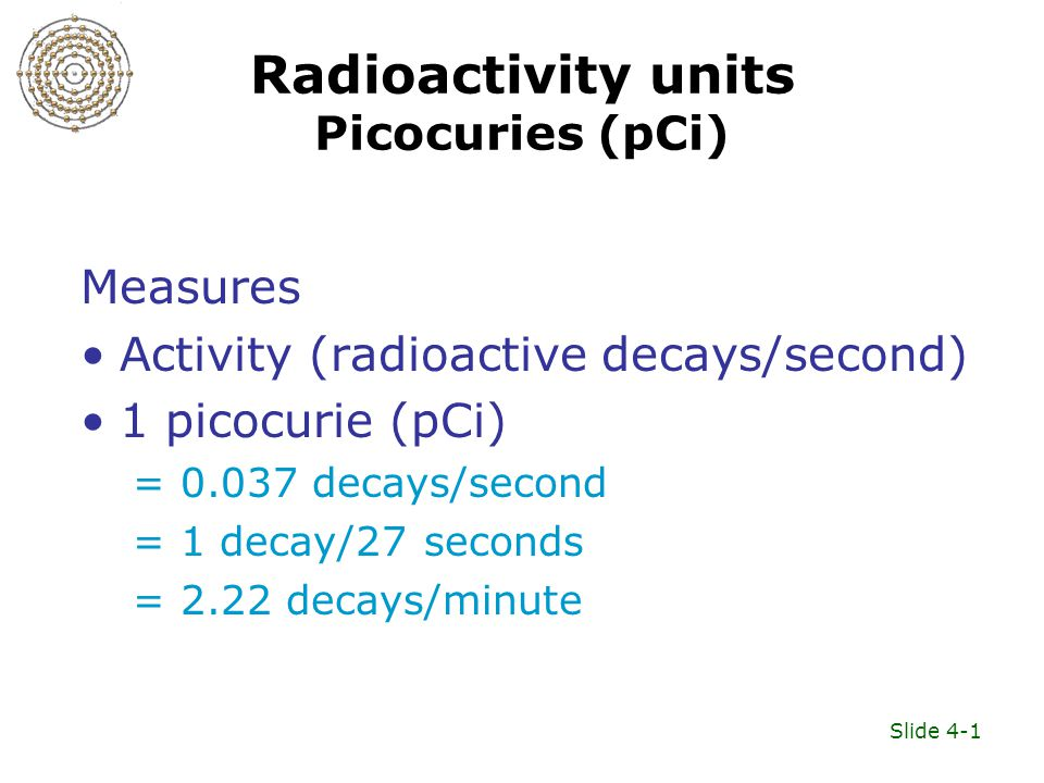 Slide 4-1 Radioactivity units Picocuries (pCi) Measures Activity (radioactive decays/second) 1 picocurie (pCi) = 0.037 decays/second = 1 decay/27 seco