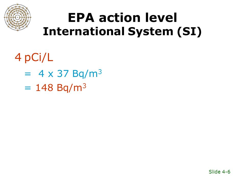Slide 4-6 EPA action level International System (SI) 4 pCi/L = 4 x 37 Bq/m 3 = 148 Bq/m 3