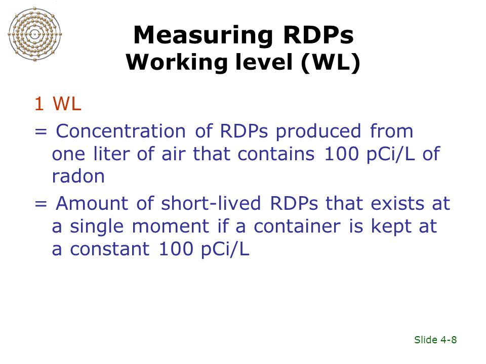 Slide 4-8 Measuring RDPs Working level (WL) 1 WL = Concentration of RDPs produced from one liter of air that contains 100 pCi/L of radon = Amount of s