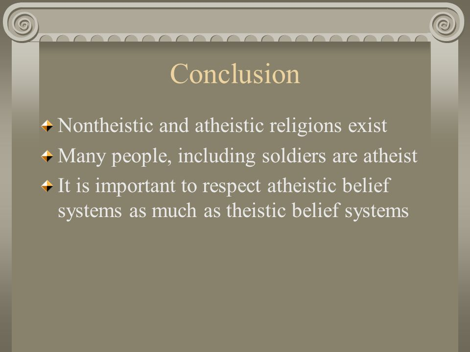 Conclusion Nontheistic and atheistic religions exist Many people, including soldiers are atheist It is important to respect atheistic belief systems as much as theistic belief systems