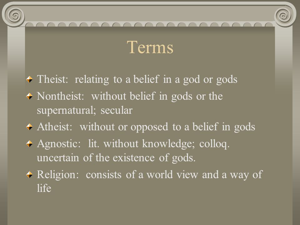 Terms Theist: relating to a belief in a god or gods Nontheist: without belief in gods or the supernatural; secular Atheist: without or opposed to a belief in gods Agnostic: lit.