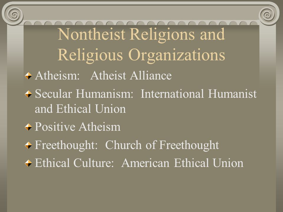 Nontheist Religions and Religious Organizations Atheism: Atheist Alliance Secular Humanism: International Humanist and Ethical Union Positive Atheism Freethought: Church of Freethought Ethical Culture: American Ethical Union