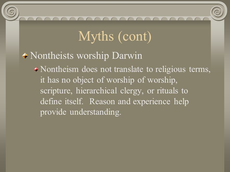 Myths (cont) Nontheists worship Darwin Nontheism does not translate to religious terms, it has no object of worship of worship, scripture, hierarchica