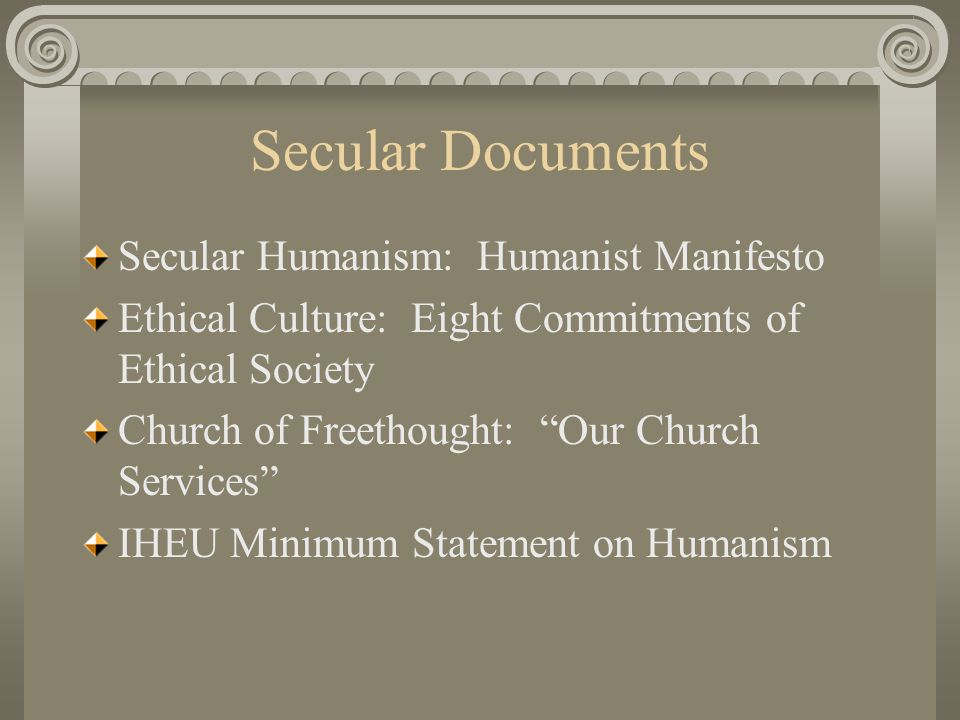 Secular Documents Secular Humanism: Humanist Manifesto Ethical Culture: Eight Commitments of Ethical Society Church of Freethought: Our Church Services IHEU Minimum Statement on Humanism