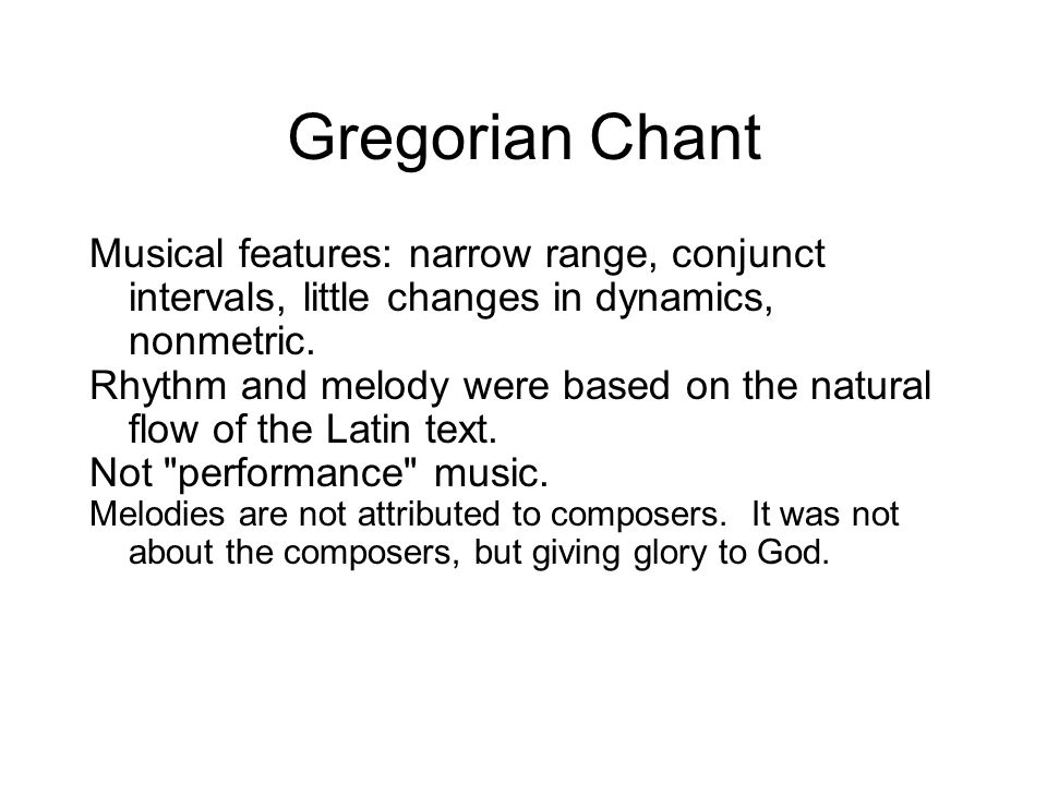 Gregorian Chant Musical features: narrow range, conjunct intervals, little changes in dynamics, nonmetric. Rhythm and melody were based on the natural