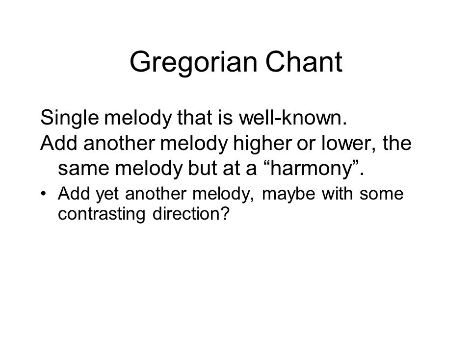 "Gregorian Chant Single melody that is well-known. Add another melody higher or lower, the same melody but at a ""harmony"". Add yet another melody, mayb"