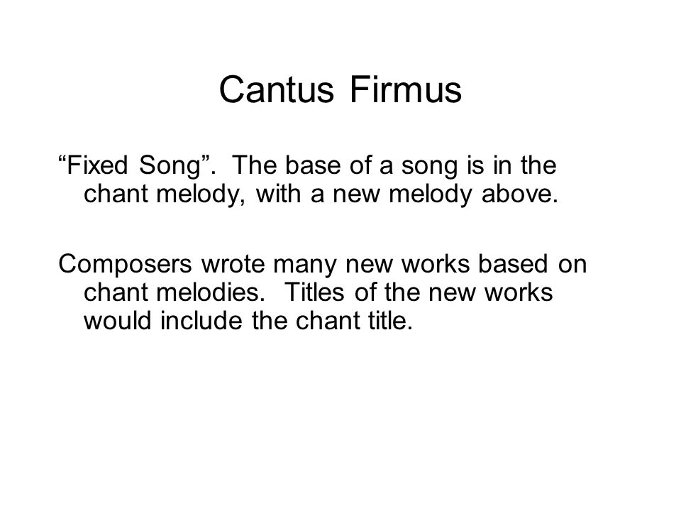 "Cantus Firmus ""Fixed Song"". The base of a song is in the chant melody, with a new melody above. Composers wrote many new works based on chant melodies"