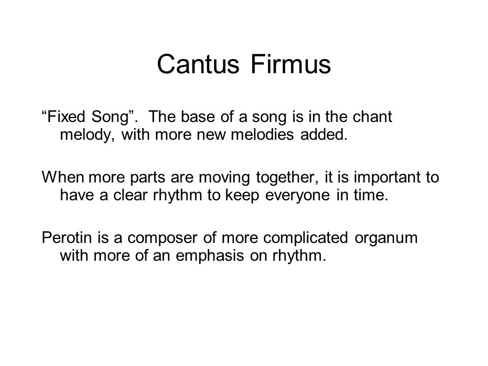 "Cantus Firmus ""Fixed Song"". The base of a song is in the chant melody, with more new melodies added. When more parts are moving together, it is import"